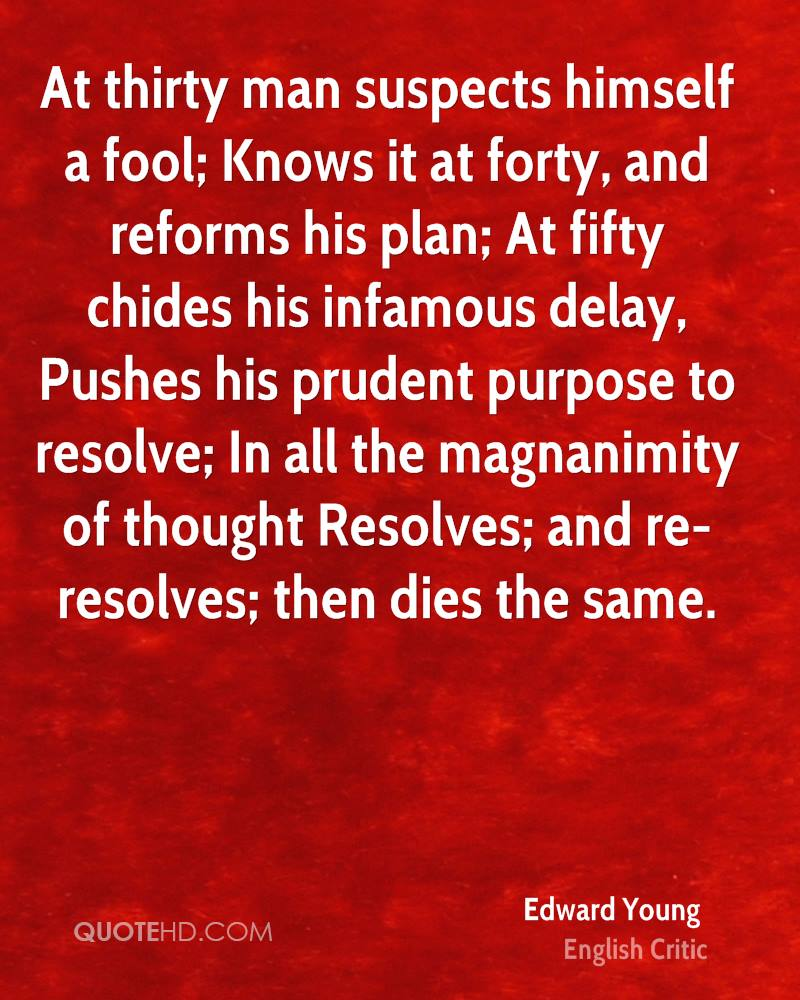 At thirty man suspects himself a fool; Knows it at forty, and reforms his plan; At fifty chides his infamous delay, Pushes his prudent purpose to resolve; In all the magnanimity of thought Resolves; and re-resolves; then dies the same.