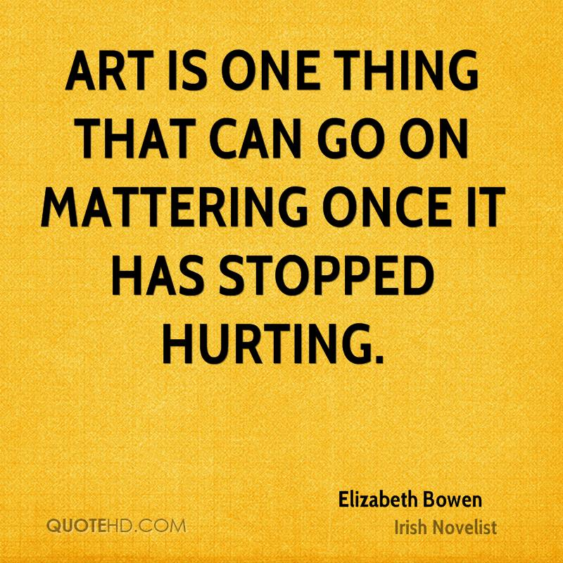 Art is one thing that can go on mattering once it has stopped hurting.