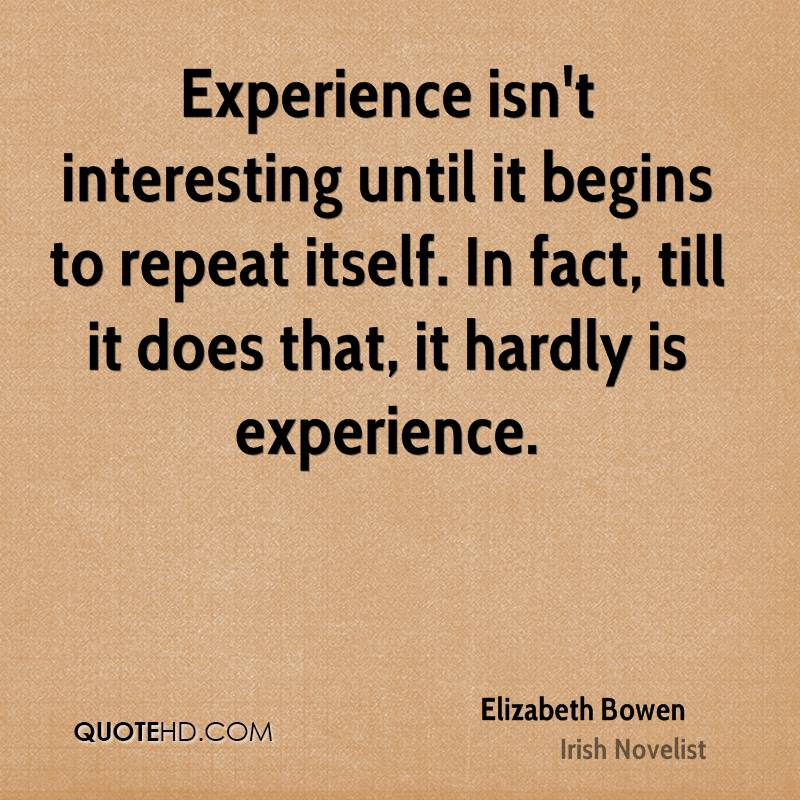 Experience isn't interesting until it begins to repeat itself. In fact, till it does that, it hardly is experience.