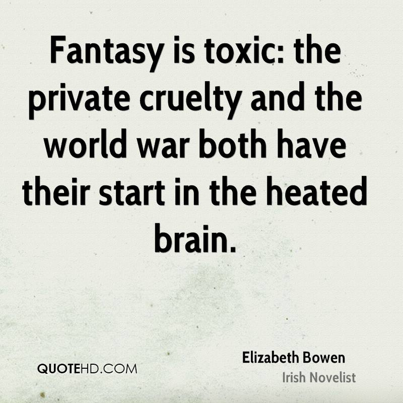 Fantasy is toxic: the private cruelty and the world war both have their start in the heated brain.