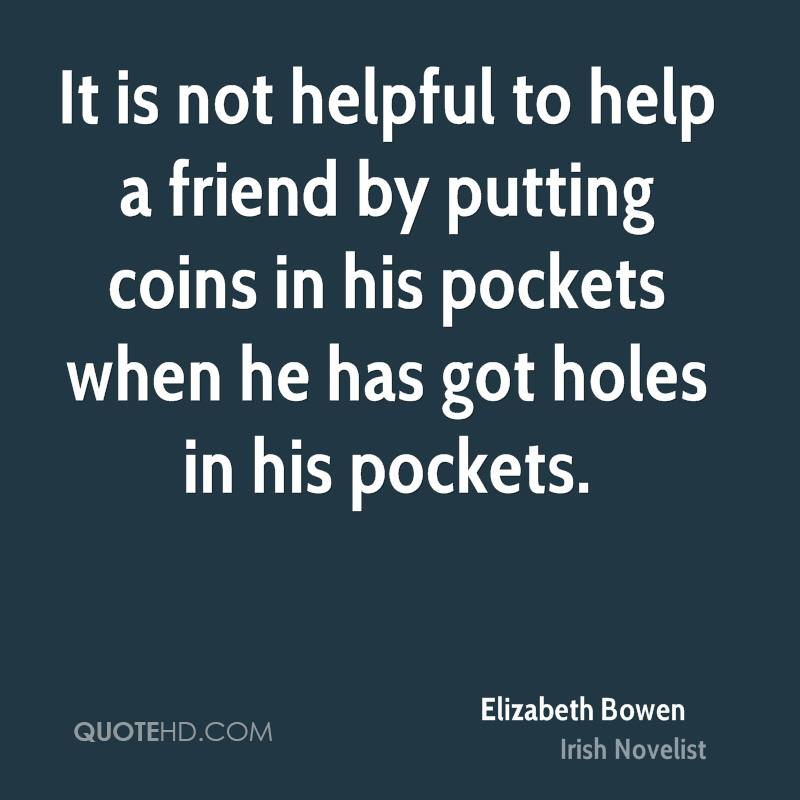 It is not helpful to help a friend by putting coins in his pockets when he has got holes in his pockets.