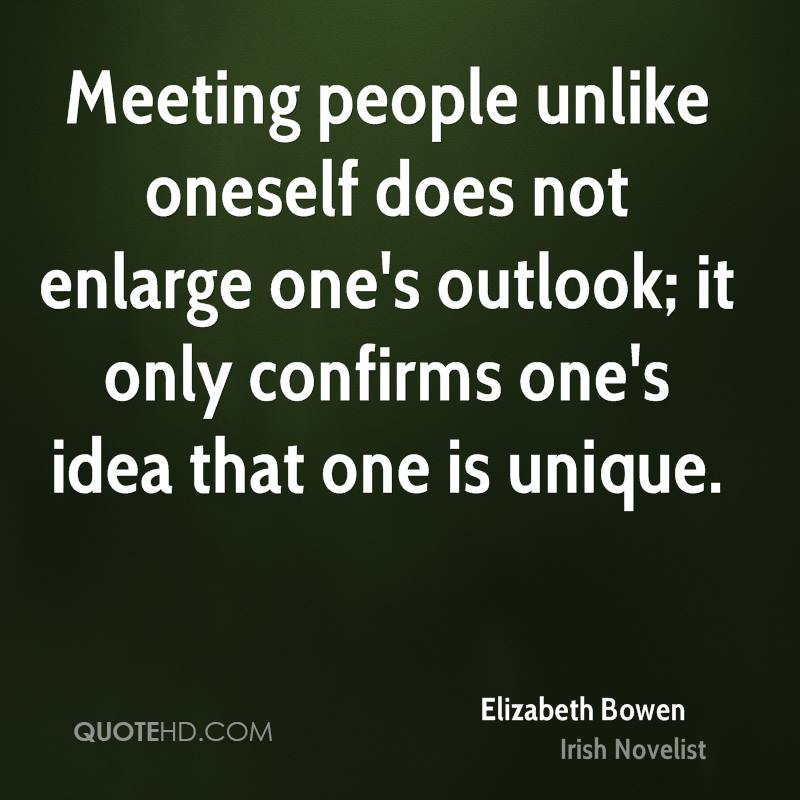 Meeting people unlike oneself does not enlarge one's outlook; it only confirms one's idea that one is unique.