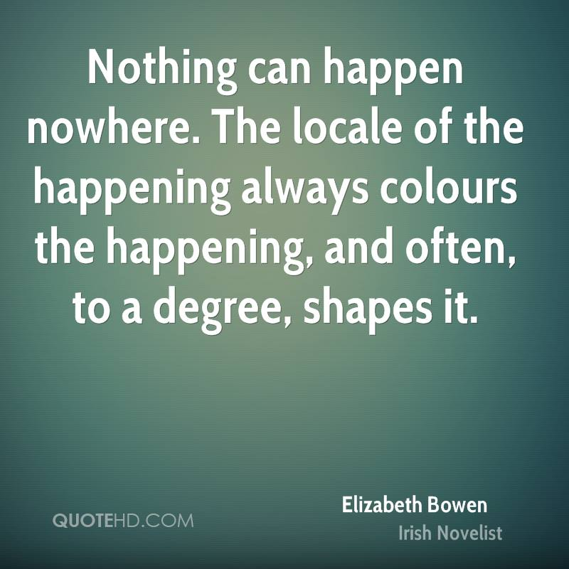 Nothing can happen nowhere. The locale of the happening always colours the happening, and often, to a degree, shapes it.