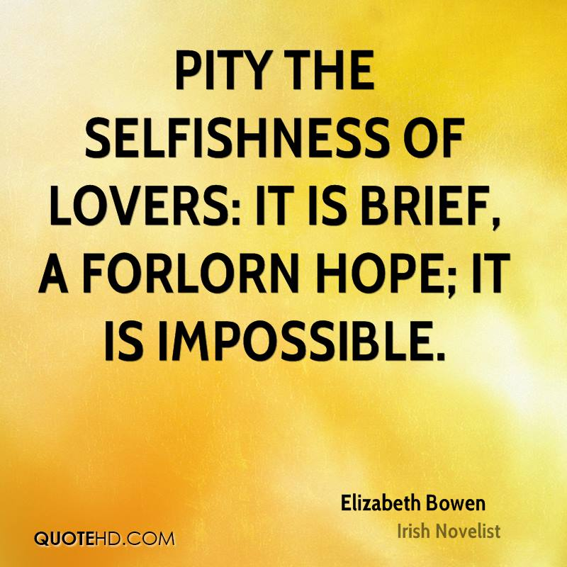 Pity the selfishness of lovers: it is brief, a forlorn hope; it is impossible.