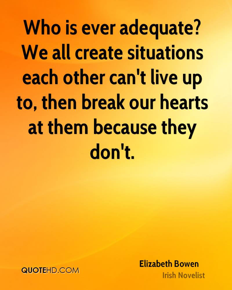 Who is ever adequate? We all create situations each other can't live up to, then break our hearts at them because they don't.