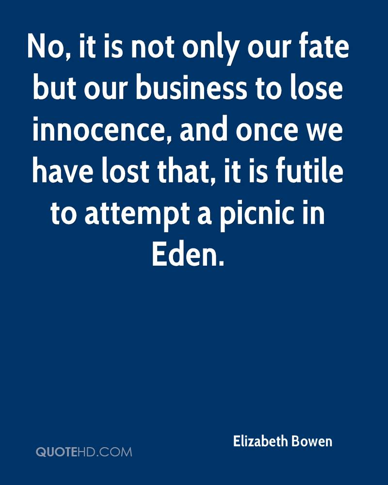 No, it is not only our fate but our business to lose innocence, and once we have lost that, it is futile to attempt a picnic in Eden.