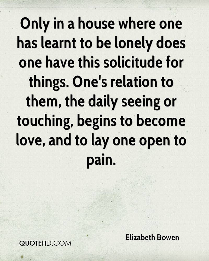 Only in a house where one has learnt to be lonely does one have this solicitude for things. One's relation to them, the daily seeing or touching, begins to become love, and to lay one open to pain.