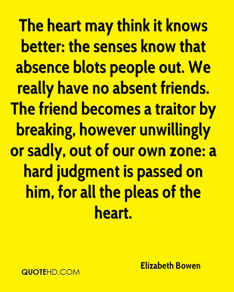 The heart may think it knows better: the senses know that absence blots people out. We really have no absent friends. The friend becomes a traitor by breaking, however unwillingly or sadly, out of our own zone: a hard judgment is passed on him, for all the pleas of the heart.