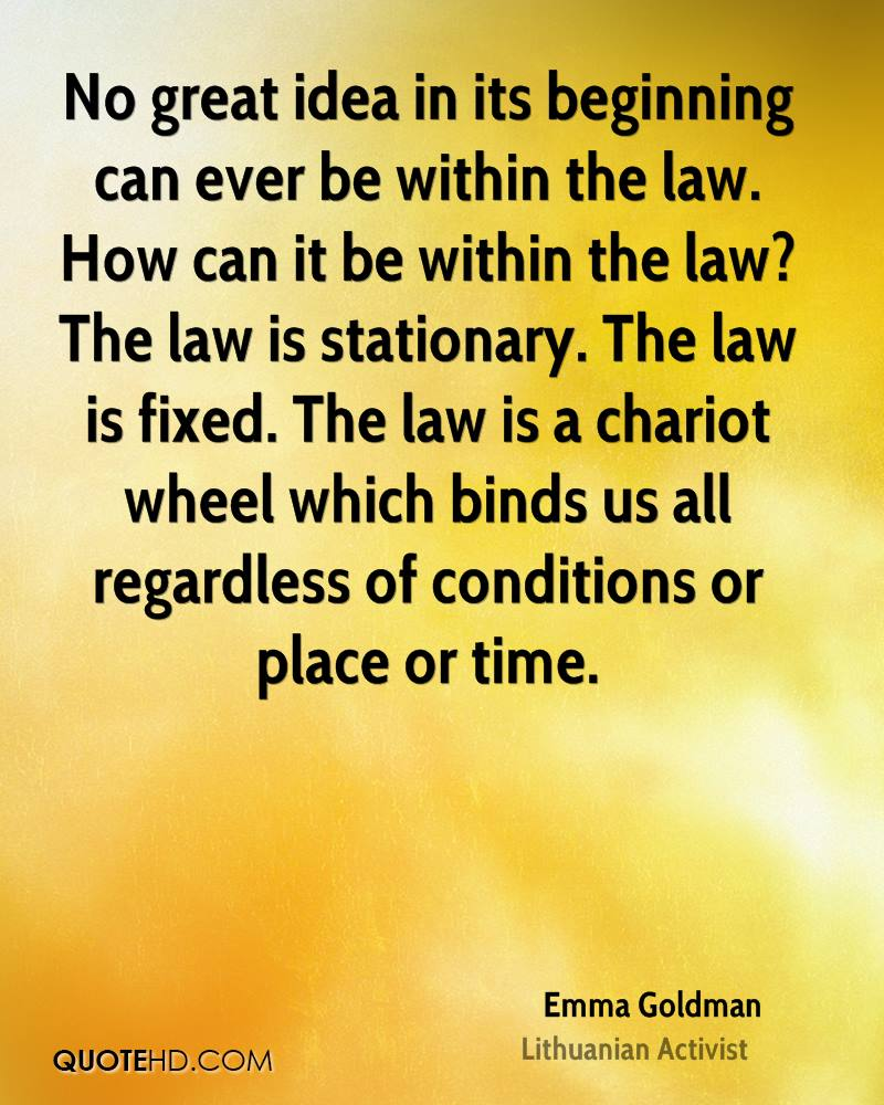 No great idea in its beginning can ever be within the law. How can it be within the law? The law is stationary. The law is fixed. The law is a chariot wheel which binds us all regardless of conditions or place or time.