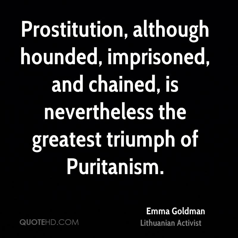 Prostitution, although hounded, imprisoned, and chained, is nevertheless the greatest triumph of Puritanism.