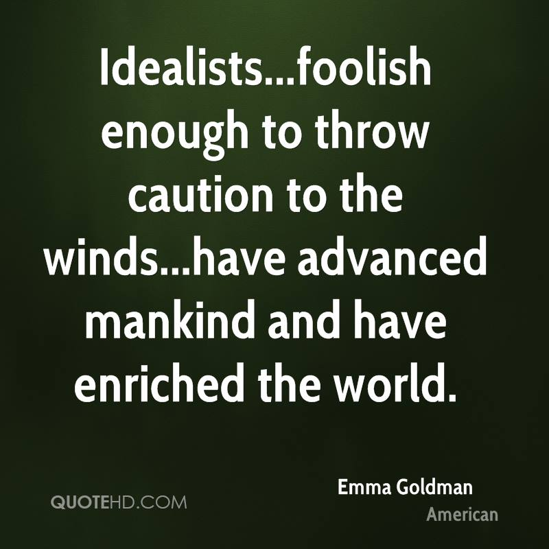 Idealists...foolish enough to throw caution to the winds...have advanced mankind and have enriched the world.