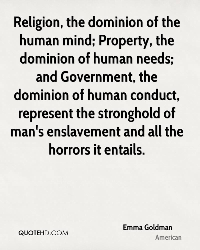Religion, the dominion of the human mind; Property, the dominion of human needs; and Government, the dominion of human conduct, represent the stronghold of man's enslavement and all the horrors it entails.