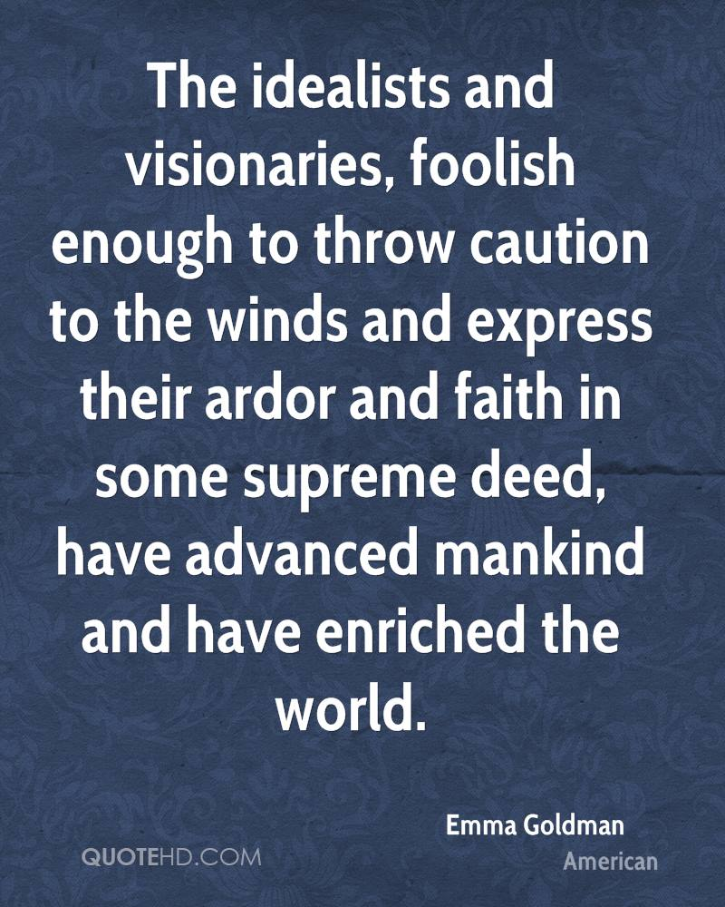 The idealists and visionaries, foolish enough to throw caution to the winds and express their ardor and faith in some supreme deed, have advanced mankind and have enriched the world.