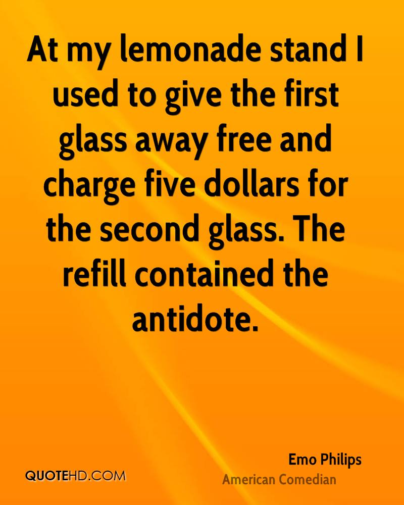 At my lemonade stand I used to give the first glass away free and charge five dollars for the second glass. The refill contained the antidote.