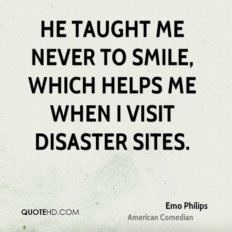 He taught me never to smile, which helps me when I visit disaster sites.