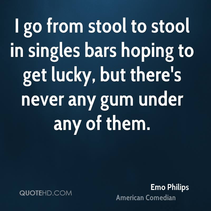 I go from stool to stool in singles bars hoping to get lucky, but there's never any gum under any of them.
