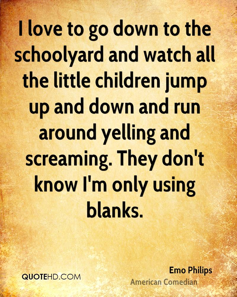 I love to go down to the schoolyard and watch all the little children jump up and down and run around yelling and screaming. They don't know I'm only using blanks.
