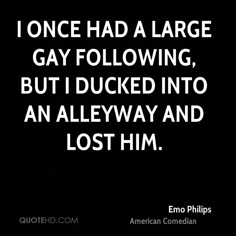I once had a large gay following, but I ducked into an alleyway and lost him.