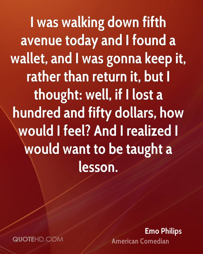 I was walking down fifth avenue today and I found a wallet, and I was gonna keep it, rather than return it, but I thought: well, if I lost a hundred and fifty dollars, how would I feel? And I realized I would want to be taught a lesson.