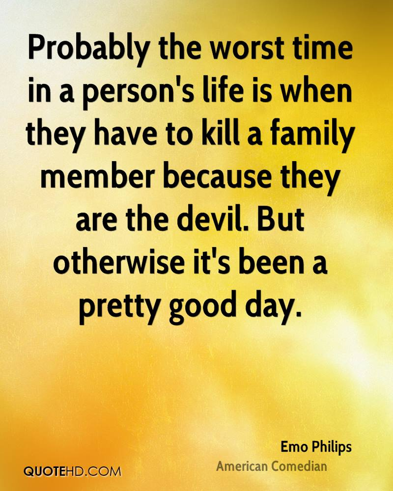 Probably the worst time in a person's life is when they have to kill a family member because they are the devil. But otherwise it's been a pretty good day.