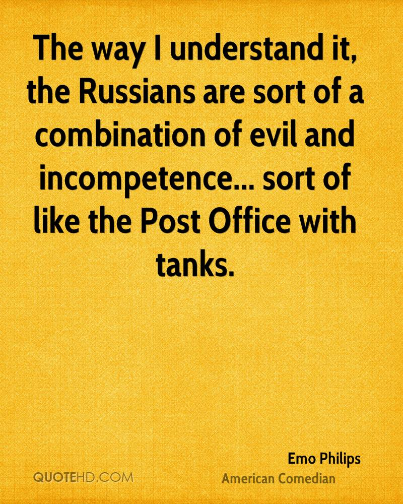 The way I understand it, the Russians are sort of a combination of evil and incompetence... sort of like the Post Office with tanks.