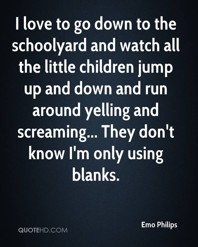 I love to go down to the schoolyard and watch all the little children jump up and down and run around yelling and screaming... They don't know I'm only using blanks.