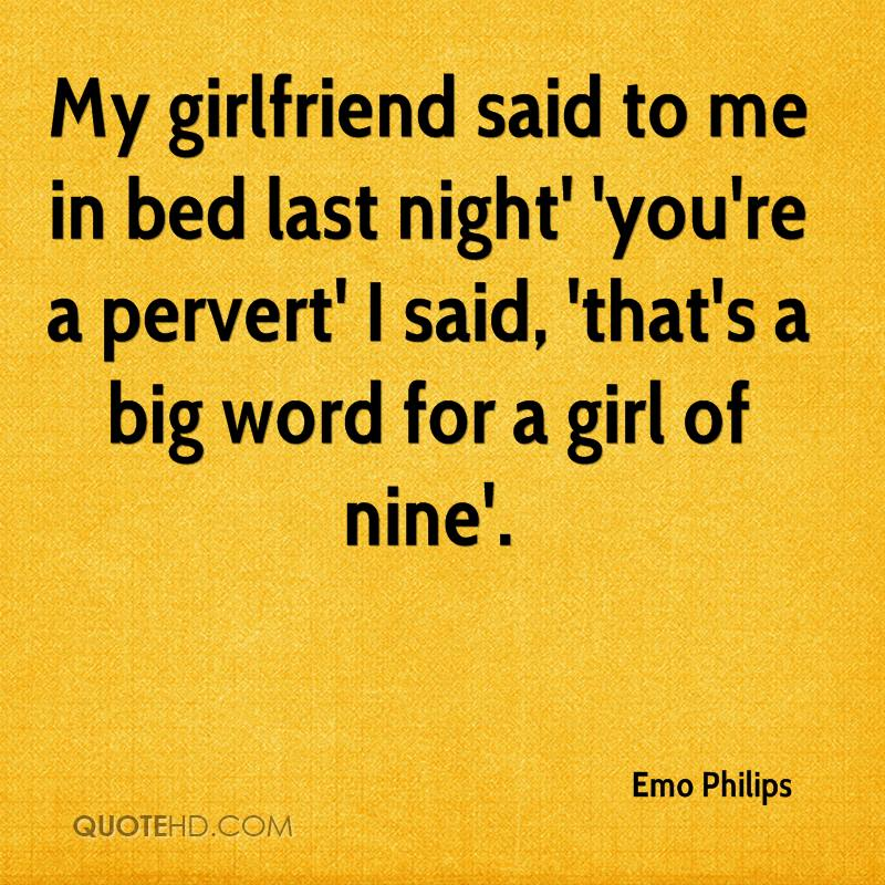 My girlfriend said to me in bed last night' 'you're a pervert' I said, 'that's a big word for a girl of nine'.