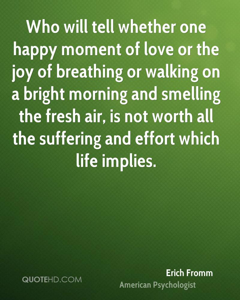 Who will tell whether one happy moment of love or the joy of breathing or walking on a bright morning and smelling the fresh air, is not worth all the suffering and effort which life implies.