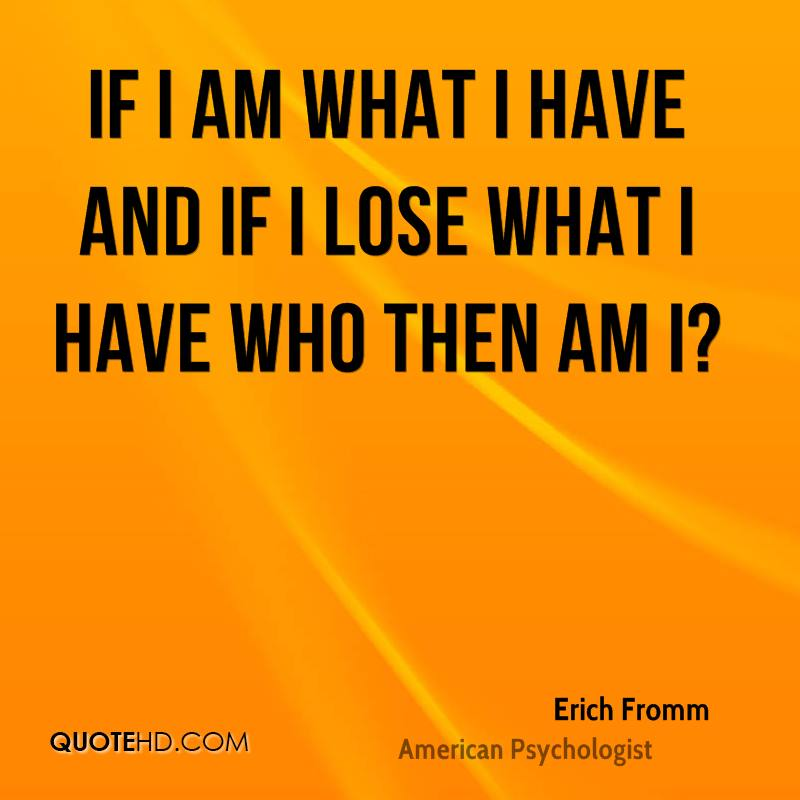 Erich fromm quotes if i am what i have