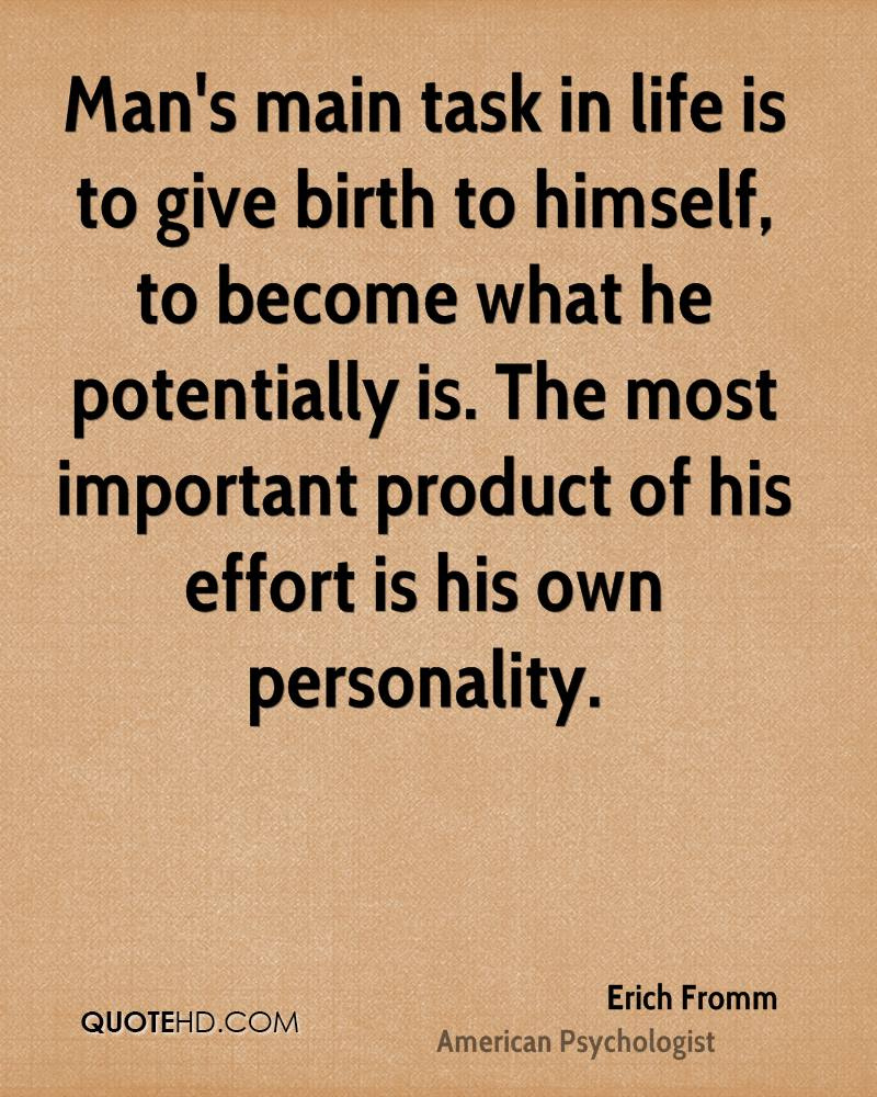 Man's main task in life is to give birth to himself, to become what he potentially is. The most important product of his effort is his own personality.