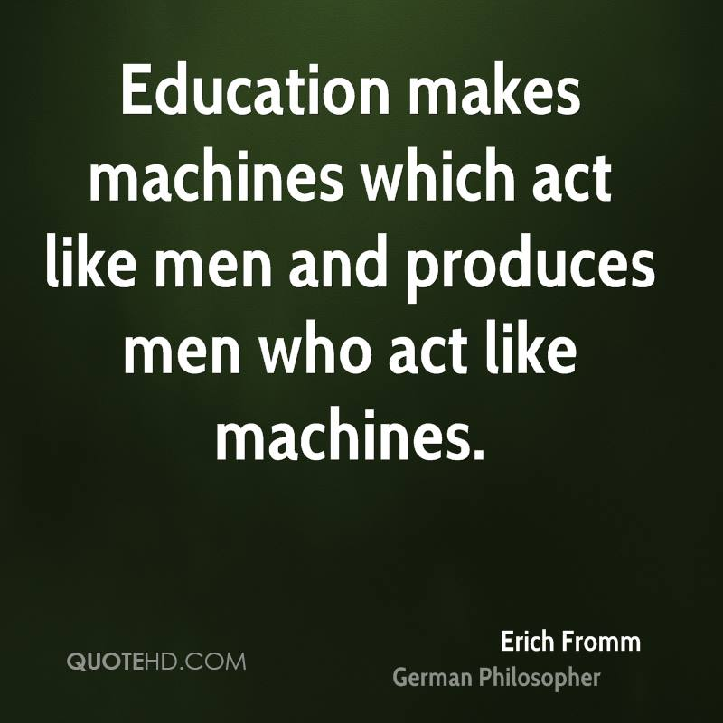 Education makes machines which act like men and produces men who act like machines.