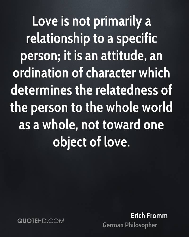 Love is not primarily a relationship to a specific person; it is an attitude, an ordination of character which determines the relatedness of the person to the whole world as a whole, not toward one object of love.