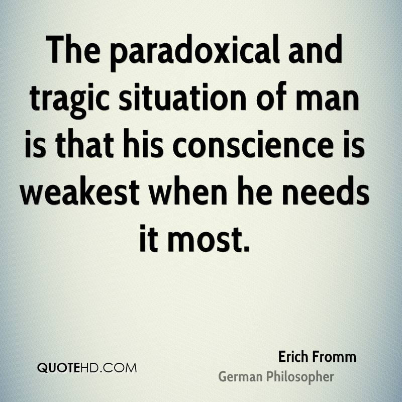 The paradoxical and tragic situation of man is that his conscience is weakest when he needs it most.