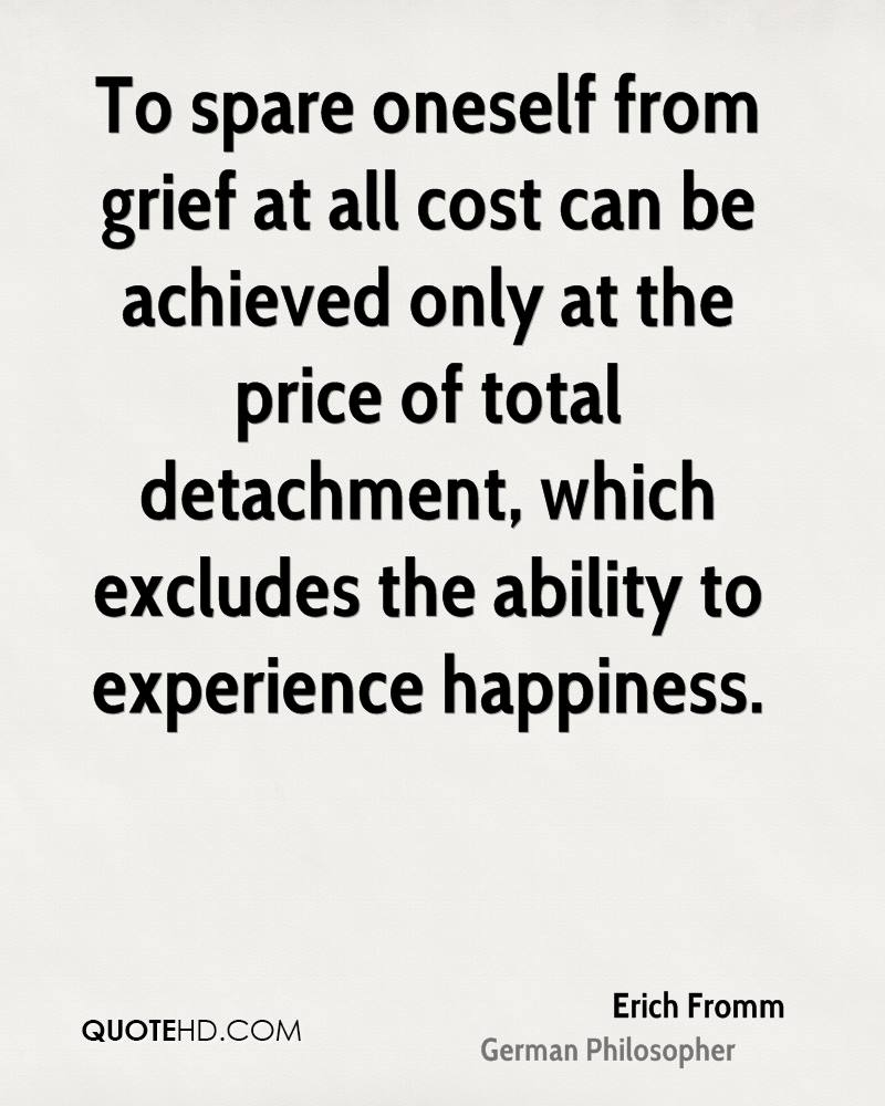 To spare oneself from grief at all cost can be achieved only at the price of total detachment, which excludes the ability to experience happiness.