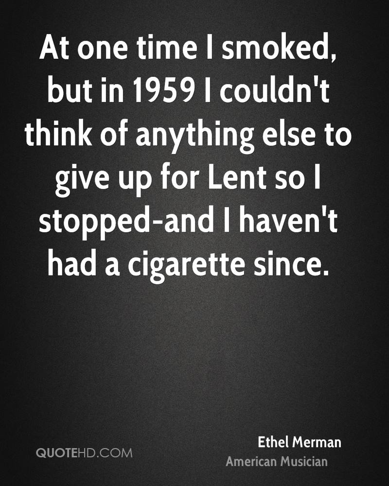 At one time I smoked, but in 1959 I couldn't think of anything else to give up for Lent so I stopped-and I haven't had a cigarette since.