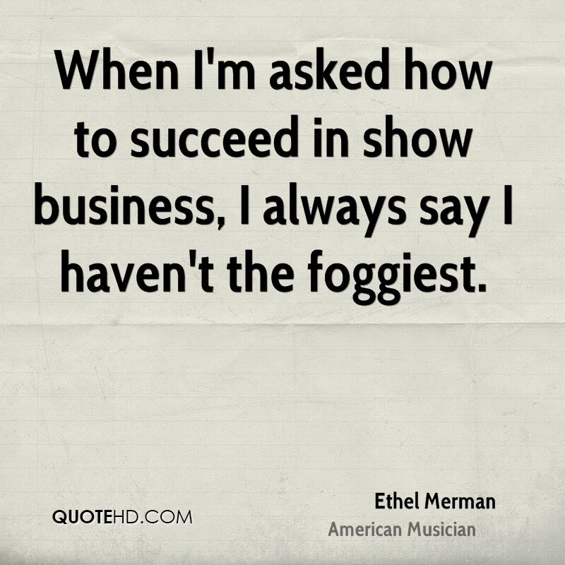 When I'm asked how to succeed in show business, I always say I haven't the foggiest.