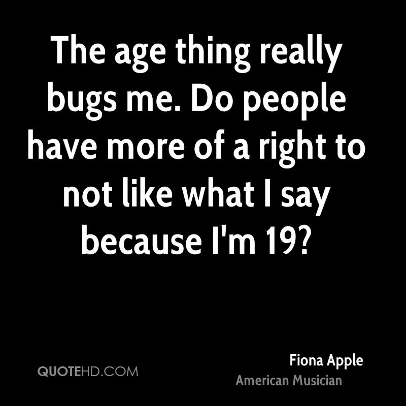 The age thing really bugs me. Do people have more of a right to not like what I say because I'm 19?