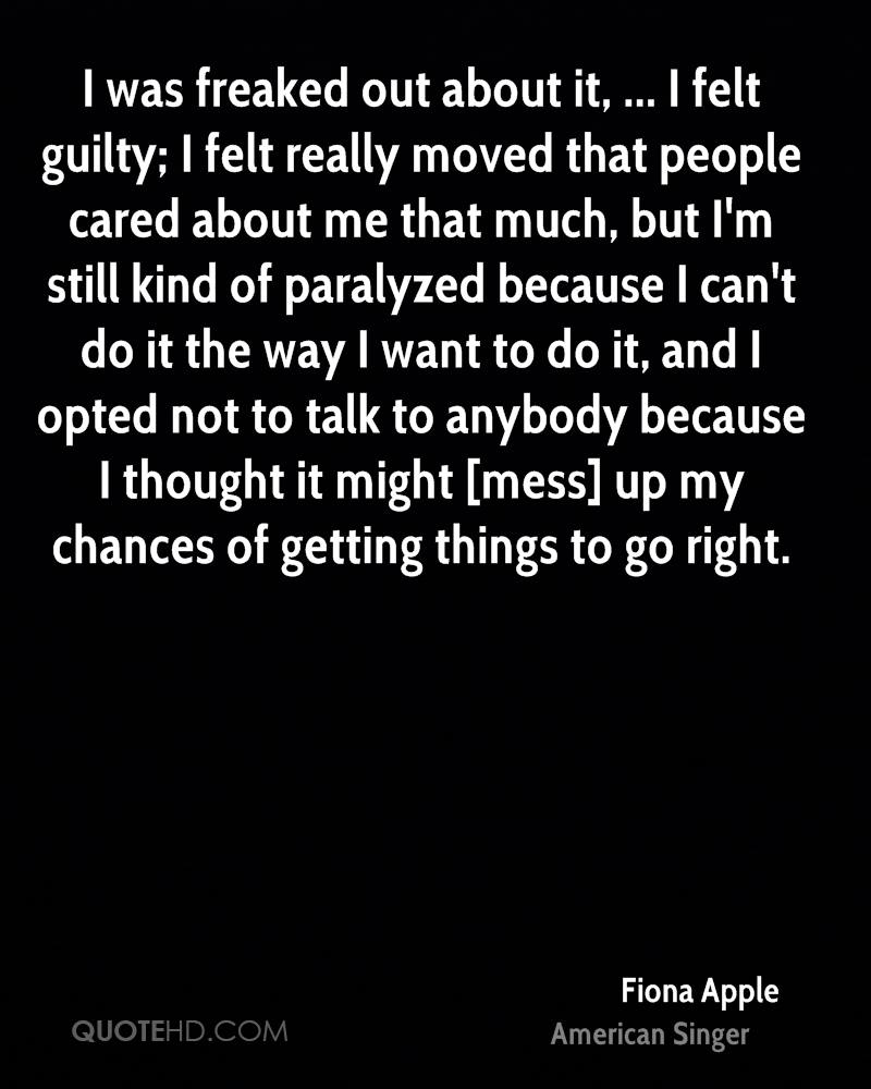 I was freaked out about it, ... I felt guilty; I felt really moved that people cared about me that much, but I'm still kind of paralyzed because I can't do it the way I want to do it, and I opted not to talk to anybody because I thought it might [mess] up my chances of getting things to go right.