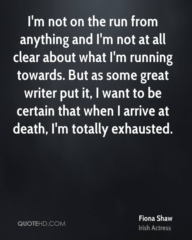 I'm not on the run from anything and I'm not at all clear about what I'm running towards. But as some great writer put it, I want to be certain that when I arrive at death, I'm totally exhausted.