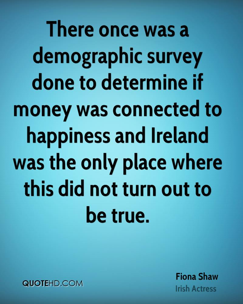 There once was a demographic survey done to determine if money was connected to happiness and Ireland was the only place where this did not turn out to be true.