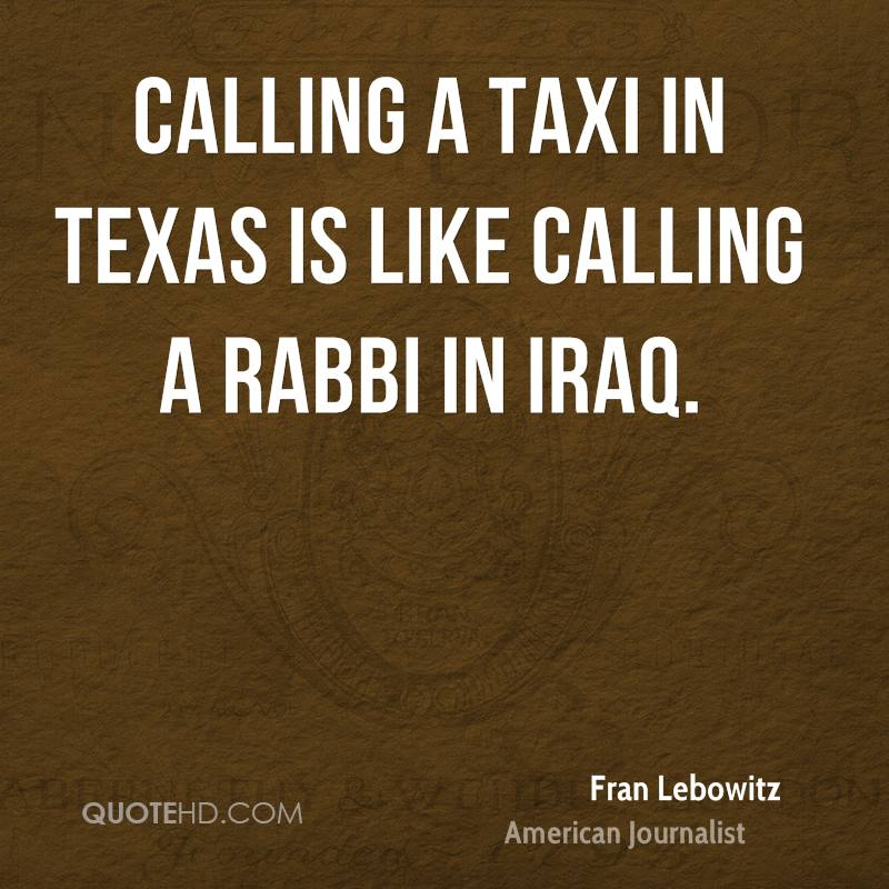 Calling a taxi in Texas is like calling a rabbi in Iraq.