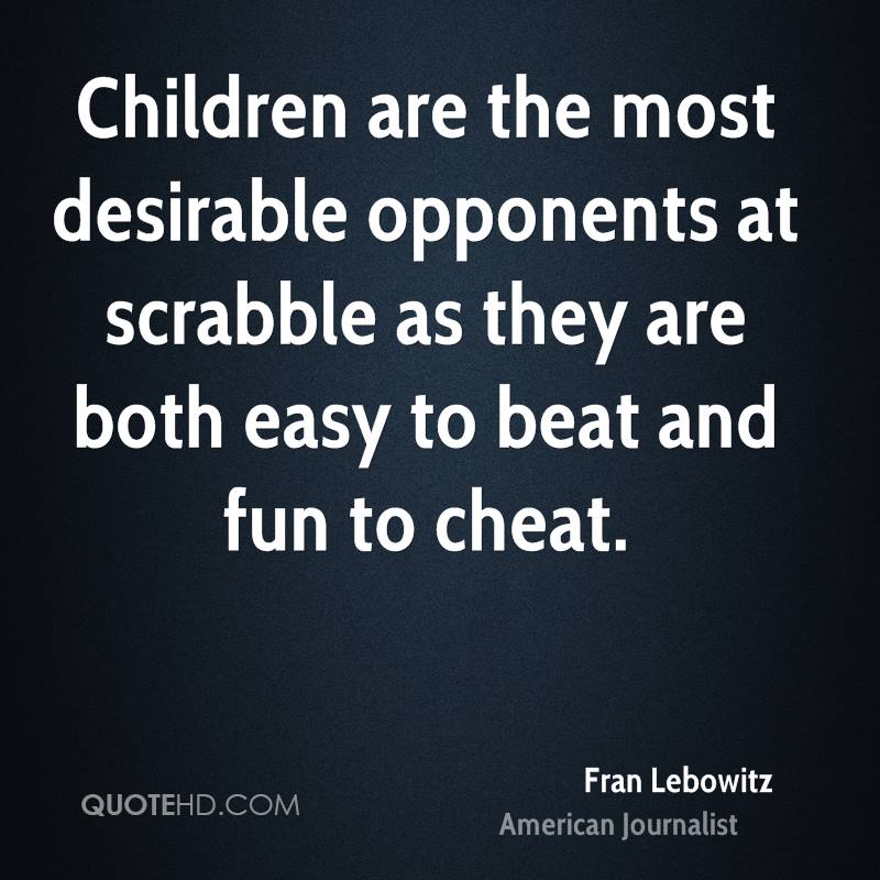 Children are the most desirable opponents at scrabble as they are both easy to beat and fun to cheat.