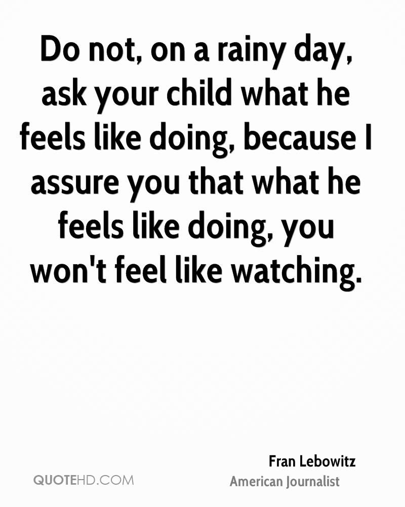 Do not, on a rainy day, ask your child what he feels like doing, because I assure you that what he feels like doing, you won't feel like watching.
