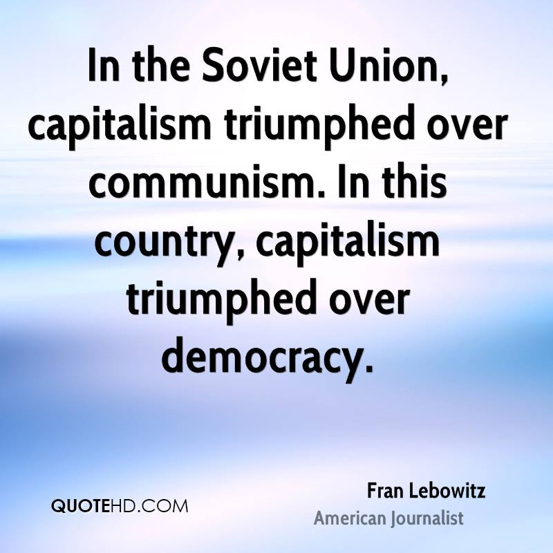 In the Soviet Union, capitalism triumphed over communism. In this country, capitalism triumphed over democracy.