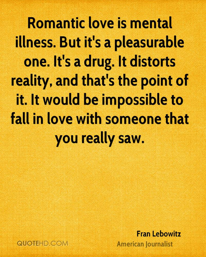 Romantic love is mental illness. But it's a pleasurable one. It's a drug. It distorts reality, and that's the point of it. It would be impossible to fall in love with someone that you really saw.