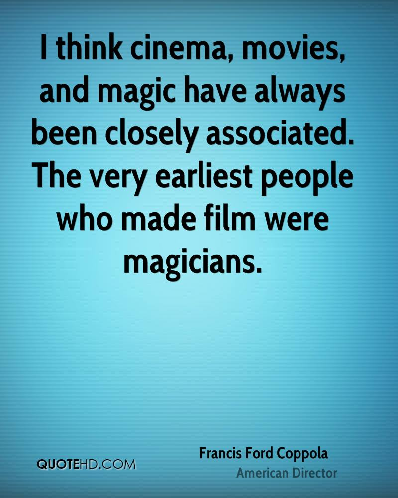 I think cinema, movies, and magic have always been closely associated. The very earliest people who made film were magicians.