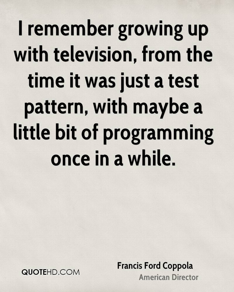 I remember growing up with television, from the time it was just a test pattern, with maybe a little bit of programming once in a while.