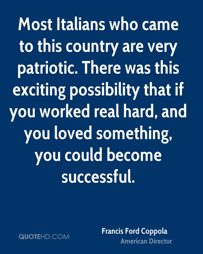 Most Italians who came to this country are very patriotic. There was this exciting possibility that if you worked real hard, and you loved something, you could become successful.