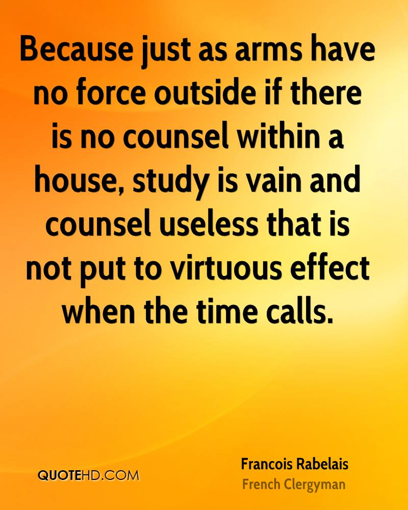 Because just as arms have no force outside if there is no counsel within a house, study is vain and counsel useless that is not put to virtuous effect when the time calls.