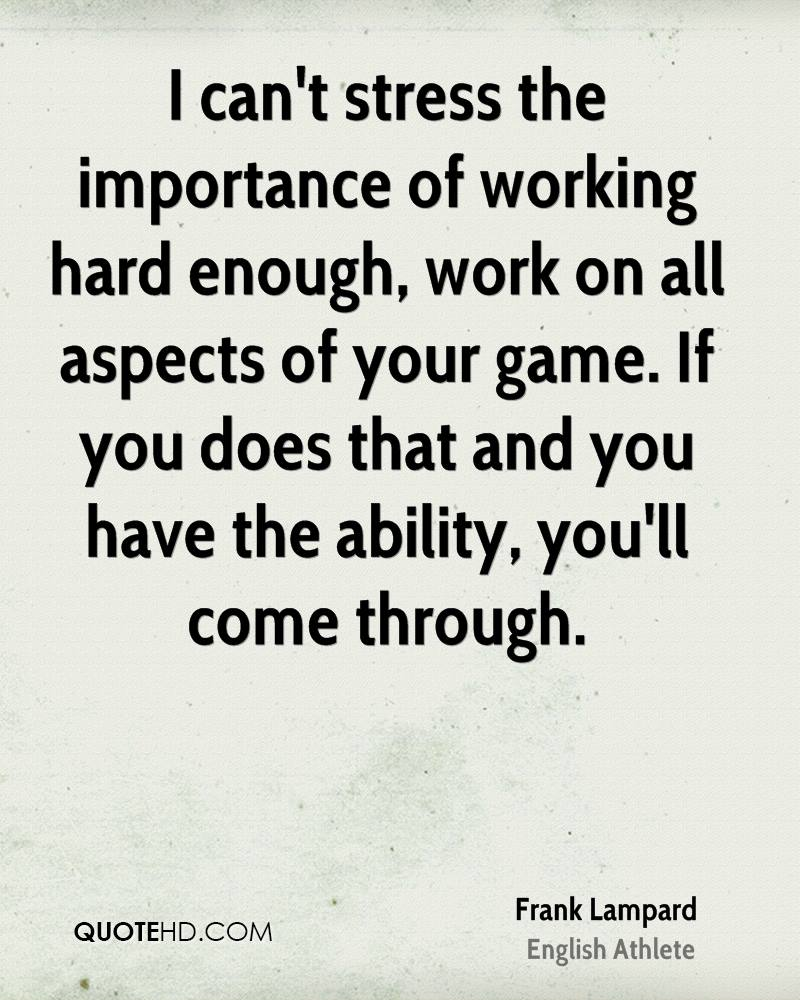 I can't stress the importance of working hard enough, work on all aspects of your game. If you does that and you have the ability, you'll come through.